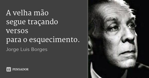 A velha mão segue traçando versos para o esquecimento.... Frase de Jorge Luis Borges.