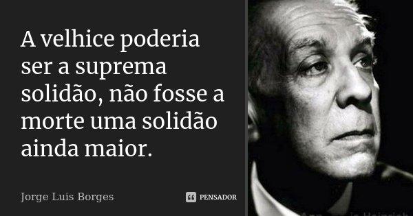 A velhice poderia ser a suprema solidão, não fosse a morte uma solidão ainda maior.... Frase de Jorge Luis Borges.