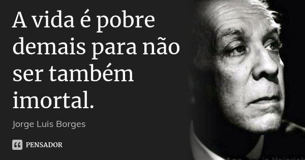 A vida é pobre demais para não ser também imortal.... Frase de Jorge Luis Borges.
