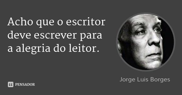 Acho que o escritor deve escrever para a alegria do leitor.... Frase de Jorge Luis Borges.