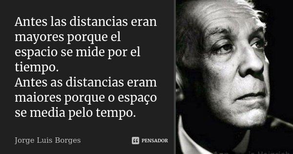 Antes las distancias eran mayores porque el espacio se mide por el tiempo. Antes as distancias eram maiores porque o espaço se media pelo tempo.... Frase de Jorge Luis Borges.