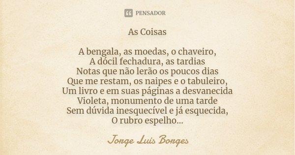 As Coisas A bengala, as moedas, o chaveiro, A dócil fechadura, as tardias Notas que não lerão os poucos dias Que me restam, os naipes e o tabuleiro, Um livro e ... Frase de Jorge Luis Borges.