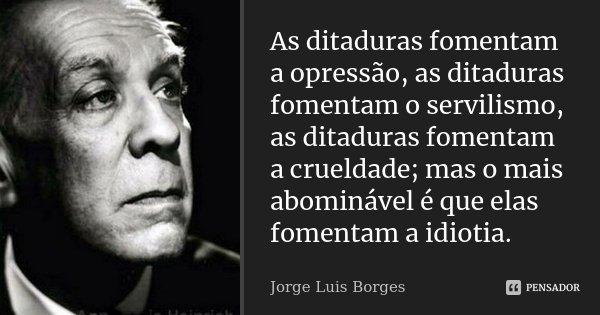 As ditaduras fomentam a opressão, as ditaduras fomentam o servilismo, as ditaduras fomentam a crueldade; mas o mais abominável é que elas fomentam a idiotia.... Frase de Jorge Luis Borges.