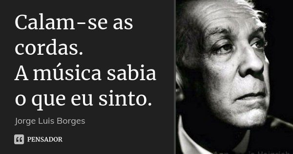 Calam-se as cordas. A música sabia o que eu sinto.... Frase de Jorge Luis Borges.