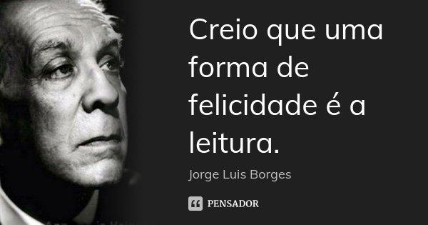 Creio que uma forma de felicidade é a leitura.... Frase de Jorge Luis Borges.