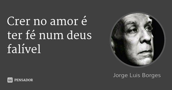 Crer no amor é ter fé num deus falível... Frase de Jorge Luis Borges.