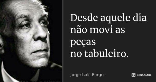 Desde aquele dia não movi as peças no tabuleiro.... Frase de Jorge Luis Borges.