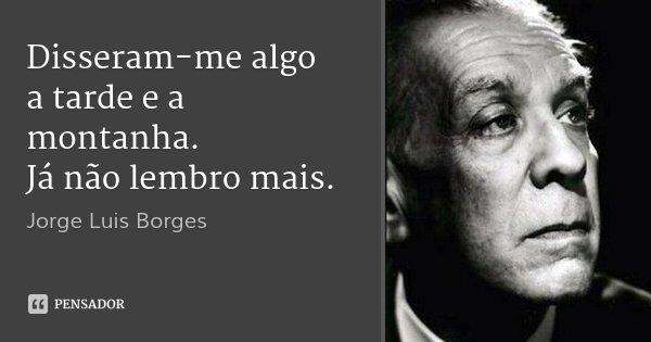 Disseram-me algo a tarde e a montanha. Já não lembro mais.... Frase de Jorge Luis Borges.