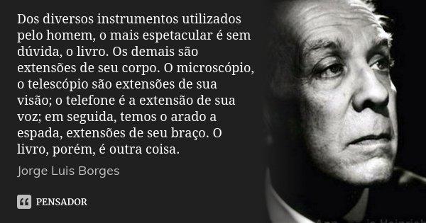Dos diversos instrumentos utilizados pelo homem, o mais espetacular é sem dúvida, o livro. Os demais são extensões de seu corpo. O microscópio, o telescópio são... Frase de Jorge Luis Borges.