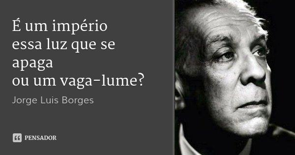 É um império essa luz que se apaga ou um vaga-lume?... Frase de Jorge Luis Borges.