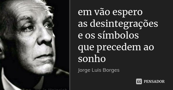 em vão espero as desintegrações e os símbolos que precedem ao sonho... Frase de Jorge Luis Borges.