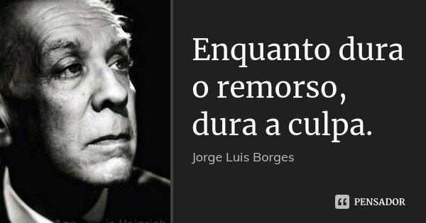 Enquanto dura o remorso, dura a culpa.... Frase de Jorge Luís Borges.