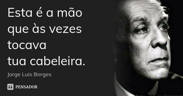 Esta é a mão que às vezes tocava tua cabeleira.... Frase de Jorge Luis Borges.