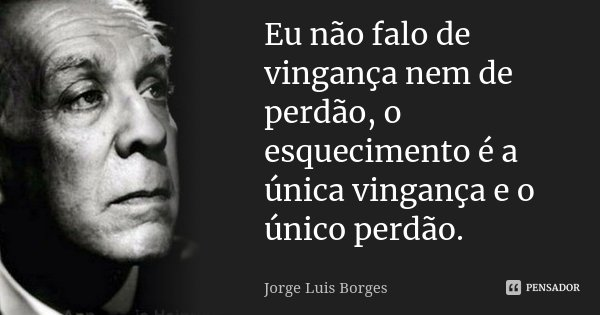 Eu não falo de vingança nem de perdão, o esquecimento é a única vingança e o único perdão.... Frase de Jorge Luis Borges.