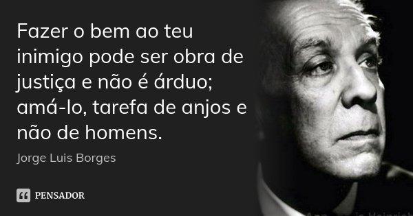 Fazer o bem ao teu inimigo pode ser obra de justiça e não é árduo; amá-lo, tarefa de anjos e não de homens.... Frase de Jorge Luis Borges.