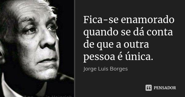Fica-se enamorado quando se dá conta de que a outra pessoa é única.... Frase de Jorge Luis Borges.
