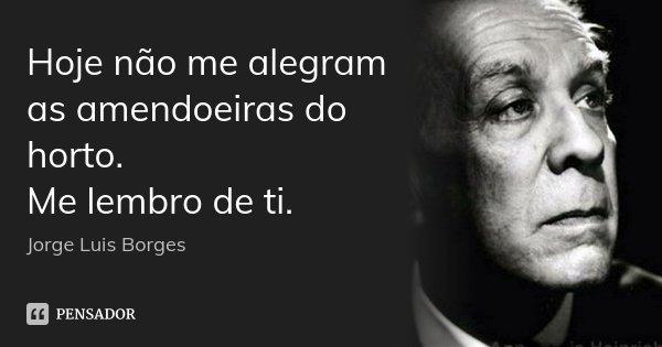 Hoje não me alegram as amendoeiras do horto. Me lembro de ti.... Frase de Jorge Luis Borges.