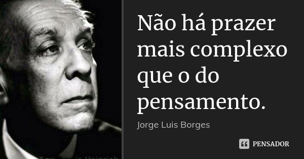 Não há prazer mais complexo que o do pensamento.... Frase de Jorge Luis Borges.