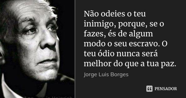 Não odeies o teu inimigo, porque, se o fazes, és de algum modo o seu escravo. O teu ódio nunca será melhor do que a tua paz.... Frase de Jorge Luis Borges.
