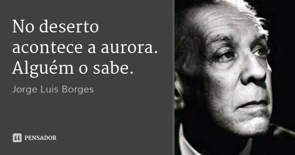 No deserto acontece a aurora. Alguém o sabe.... Frase de Jorge Luis Borges.