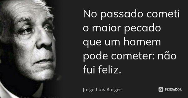 No passado cometi o maior pecado que um homem pode cometer: não fui feliz.... Frase de Jorge Luis Borges.