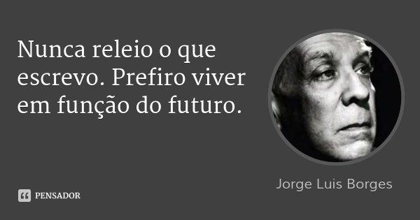Nunca releio o que escrevo. Prefiro viver em função do futuro.... Frase de Jorge Luis Borges.