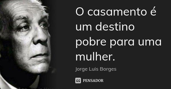 O casamento é um destino pobre para uma mulher.... Frase de Jorge Luis Borges.