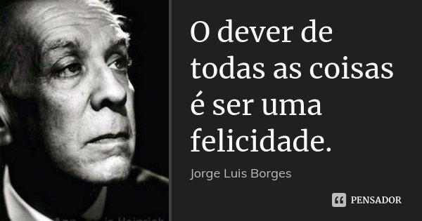 O dever de todas as coisas é ser uma felicidade.... Frase de Jorge Luís Borges.