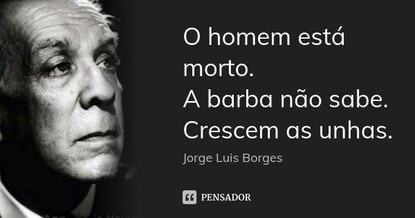 O homem está morto. A barba não sabe. Crescem as unhas.... Frase de Jorge Luis Borges.