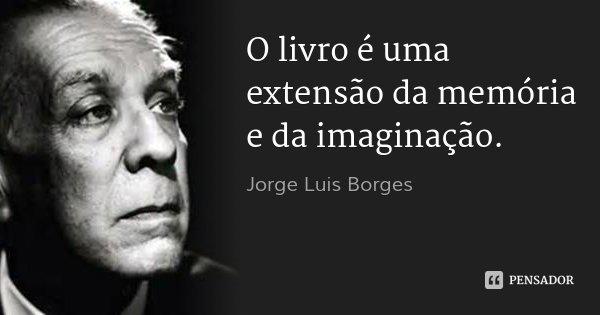 O livro é uma extensão da memória e da imaginação.... Frase de Jorge Luis Borges.