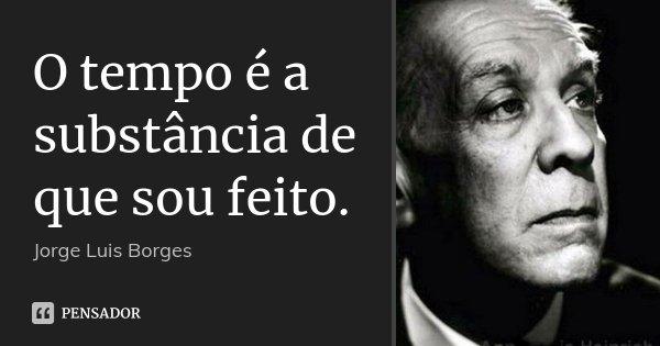 O tempo é a substância de que sou feito.... Frase de Jorge Luis Borges.