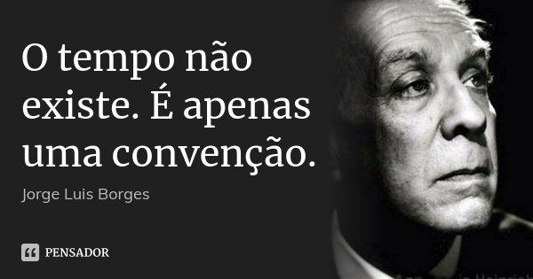 O tempo não existe. É apenas uma convenção.... Frase de Jorge Luis Borges.