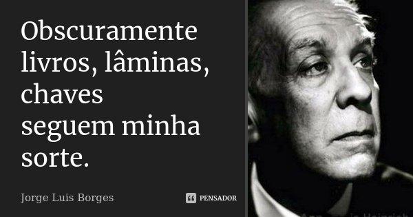 Obscuramente livros, lâminas, chaves seguem minha sorte.... Frase de Jorge Luis Borges.