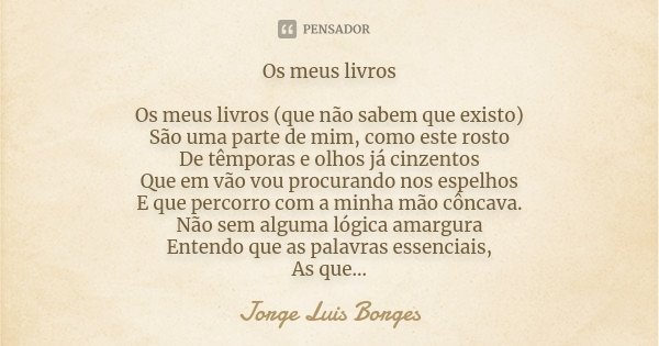 Os meus livros Os meus livros (que não sabem que existo) São uma parte de mim, como este rosto De têmporas e olhos já cinzentos Que em vão vou procurando nos es... Frase de Jorge Luis Borges.
