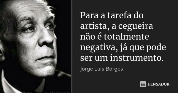 Para a tarefa do artista, a cegueira não é totalmente negativa, já que pode ser um instrumento.... Frase de Jorge Luis Borges.