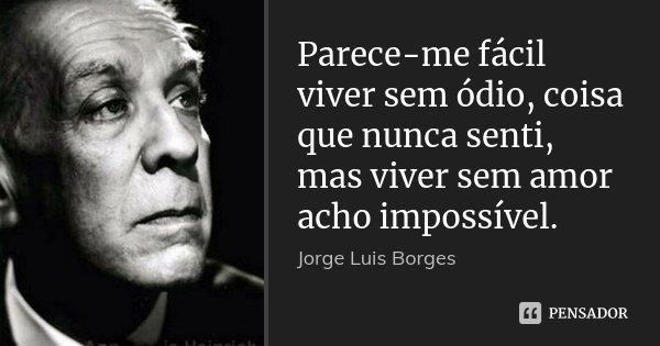 Parece-me fácil viver sem ódio, coisa que nunca senti, mas viver sem amor acho impossível.... Frase de Jorge Luis Borges.