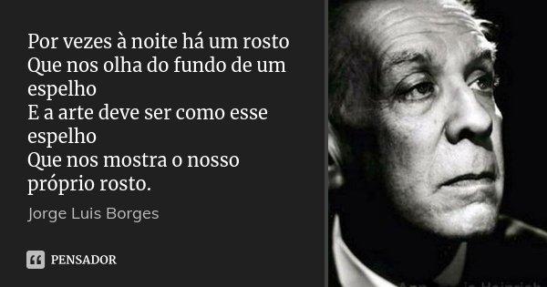 Por vezes à noite há um rosto Que nos olha do fundo de um espelho E a arte deve ser como esse espelho Que nos mostra o nosso próprio rosto.... Frase de Jorge Luis Borges.