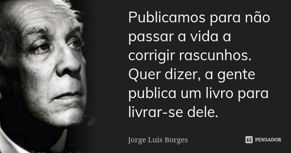 Publicamos para não passar a vida a corrigir rascunhos. Quer dizer, a gente publica um livro para livrar-se dele.... Frase de Jorge Luis Borges.