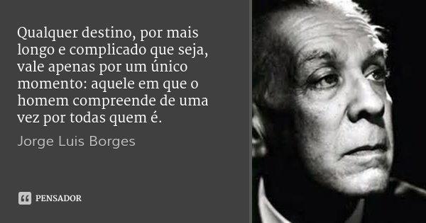Qualquer destino, por mais longo e complicado que seja, vale apenas por um único momento: aquele em que o homem compreende de uma vez por todas quem é.... Frase de Jorge Luis Borges.