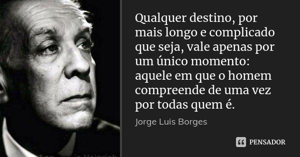 Qualquer destino, por mais longo e complicado que seja, vale apenas por um único momento: aquele em que o homem compreende de uma vez por todas quem é.... Frase de Jorge Luís Borges.