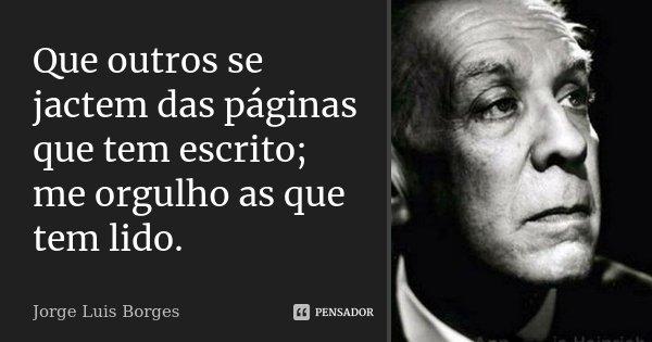 Que outros se jactem das páginas que tem escrito; me orgulho as que tem lido.... Frase de Jorge Luis Borges.