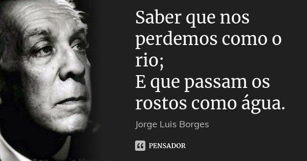 Saber que nos perdemos como o rio; E que passam os rostos como água.... Frase de Jorge Luis Borges.