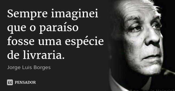 Sempre imaginei que o paraíso fosse uma espécie de livraria.... Frase de Jorge Luis Borges.