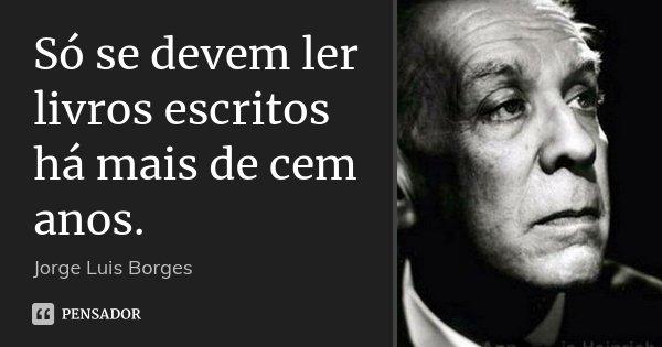 Só se devem ler livros escritos há mais de cem anos.... Frase de Jorge Luis Borges.
