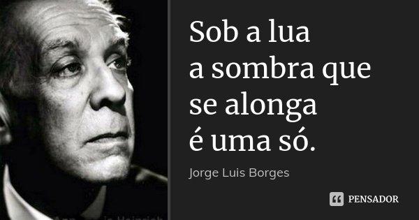 Sob a lua a sombra que se alonga é uma só.... Frase de Jorge Luis Borges.