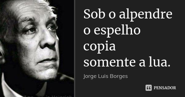 Sob o alpendre o espelho copia somente a lua.... Frase de Jorge Luis Borges.