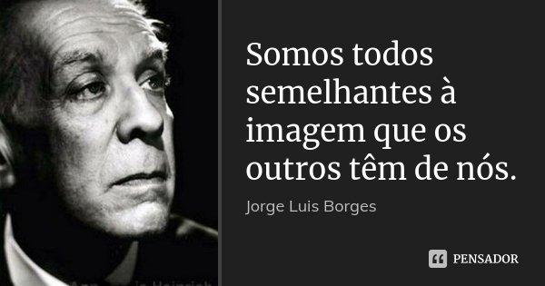 Somos todos semelhantes à imagem que os outros têm de nós.... Frase de Jorge Luis Borges.