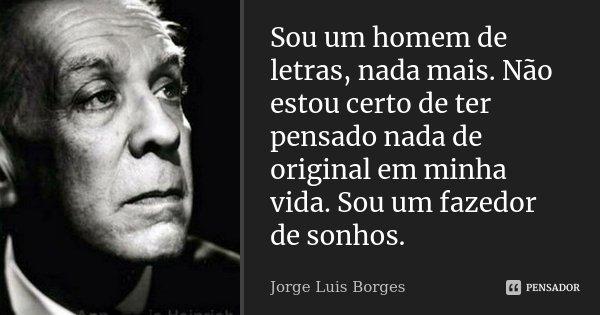 Sou um homem de letras, nada mais. Não estou certo de ter pensado nada de original em minha vida. Sou um fazedor de sonhos.... Frase de Jorge Luis Borges.