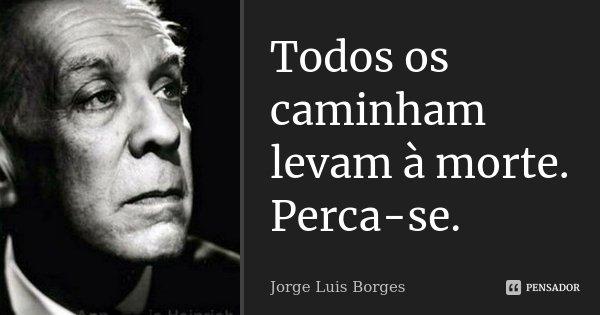 Todos os caminham levam à morte. Perca-se.... Frase de Jorge Luis Borges.