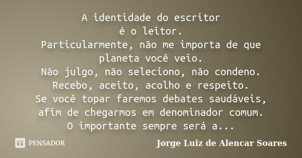 A identidade do escritor é o leitor. Particularmente, não me importa de que planeta você veio. Não julgo, não seleciono, não condeno. Recebo, aceito, acolho e r... Frase de Jorge Luiz de Alencar Soares.